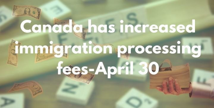 Canada has increased immigration processing fees-April 30